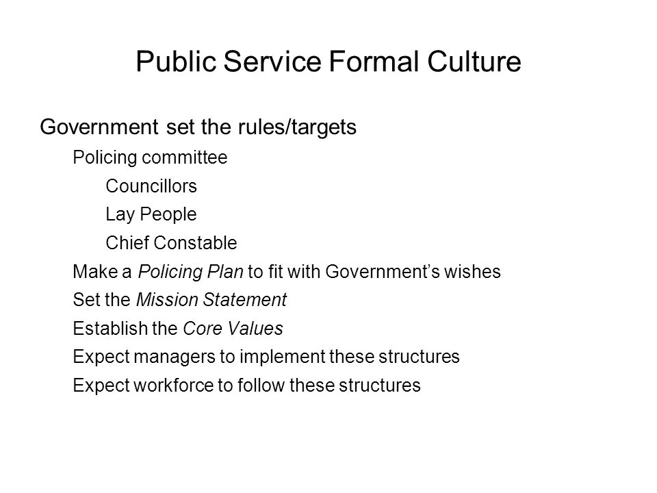 Public Service Formal Culture Government set the rules/targets Policing committee Councillors Lay People Chief Constable Make a Policing Plan to fit with Governments wishes Set the Mission Statement Establish the Core Values Expect managers to implement these structures Expect workforce to follow these structures