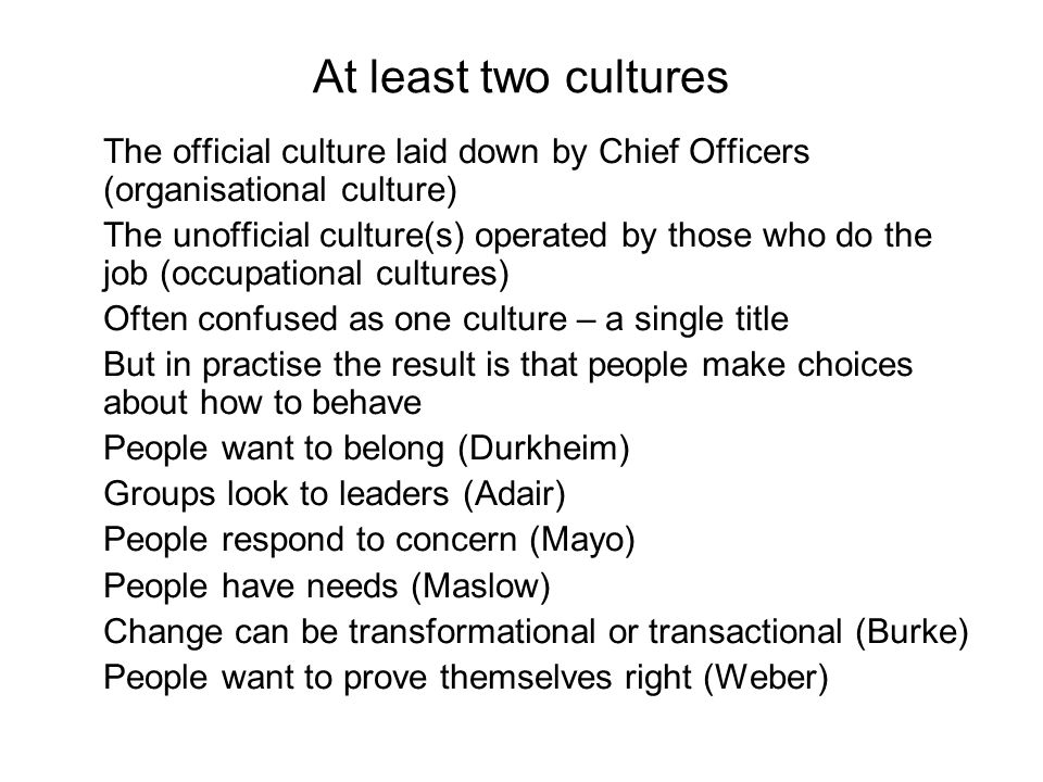 At least two cultures The official culture laid down by Chief Officers (organisational culture) The unofficial culture(s) operated by those who do the job (occupational cultures) Often confused as one culture – a single title But in practise the result is that people make choices about how to behave People want to belong (Durkheim) Groups look to leaders (Adair) People respond to concern (Mayo) People have needs (Maslow) Change can be transformational or transactional (Burke) People want to prove themselves right (Weber)