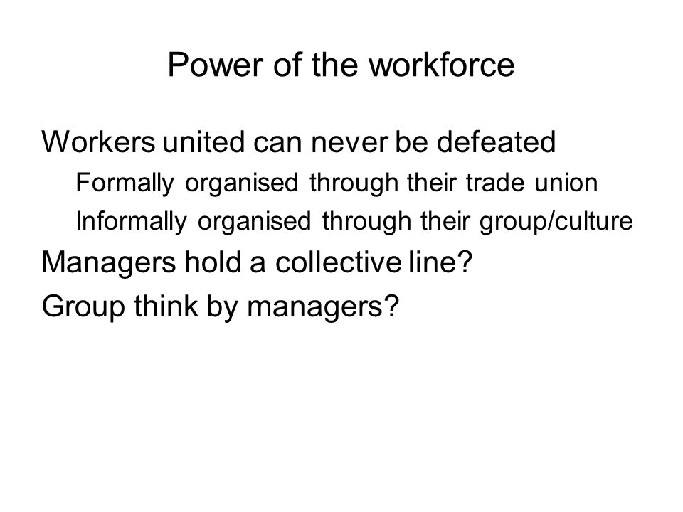 Power of the workforce Workers united can never be defeated Formally organised through their trade union Informally organised through their group/cult
