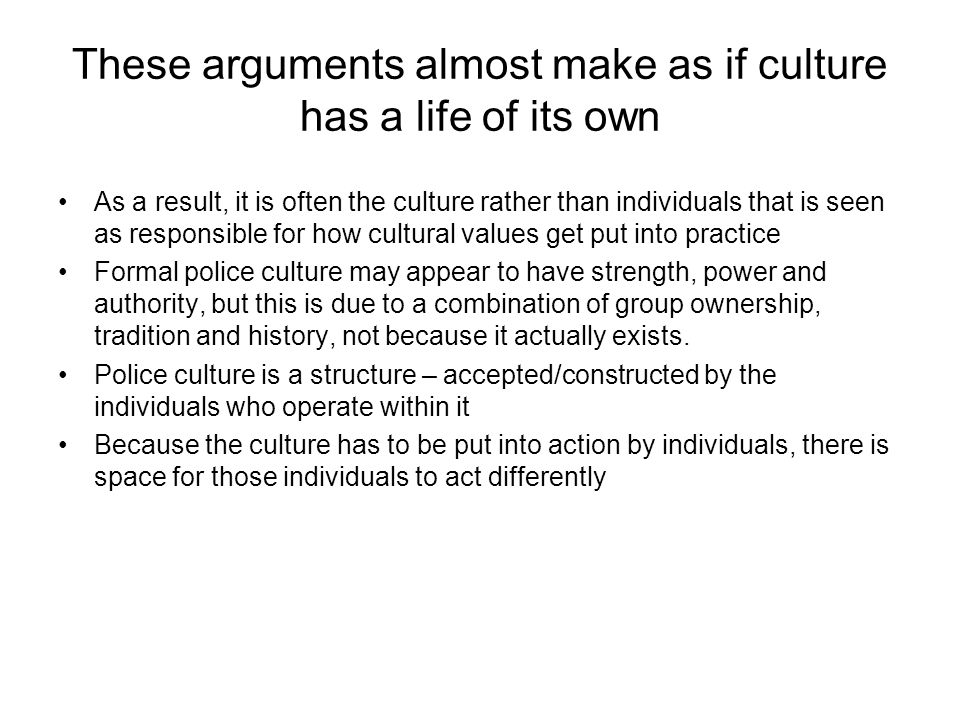 These arguments almost make as if culture has a life of its own As a result, it is often the culture rather than individuals that is seen as responsib