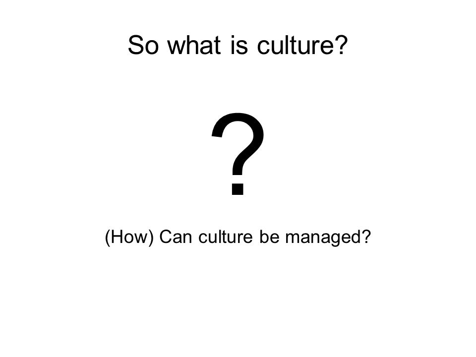 So what is culture (How) Can culture be managed