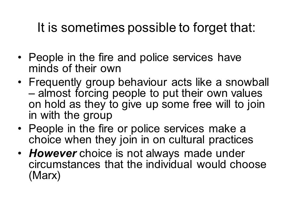 It is sometimes possible to forget that: People in the fire and police services have minds of their own Frequently group behaviour acts like a snowball – almost forcing people to put their own values on hold as they to give up some free will to join in with the group People in the fire or police services make a choice when they join in on cultural practices However choice is not always made under circumstances that the individual would choose (Marx)