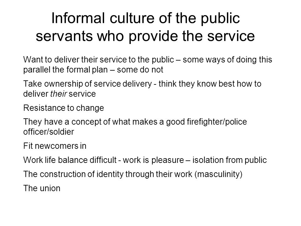 Informal culture of the public servants who provide the service Want to deliver their service to the public – some ways of doing this parallel the formal plan – some do not Take ownership of service delivery - think they know best how to deliver their service Resistance to change They have a concept of what makes a good firefighter/police officer/soldier Fit newcomers in Work life balance difficult - work is pleasure – isolation from public The construction of identity through their work (masculinity) The union