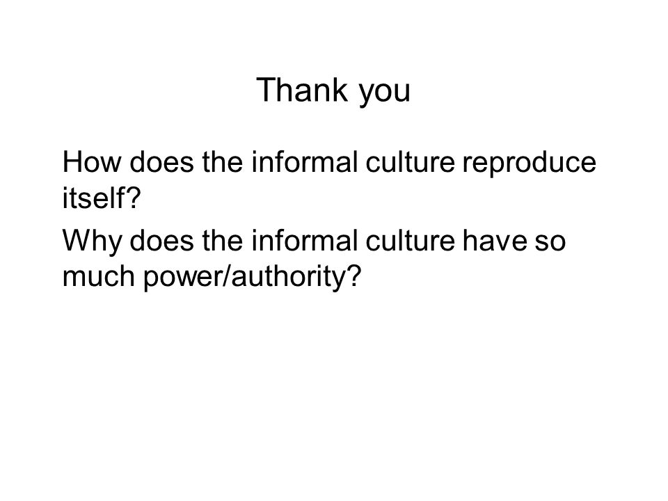 Thank you How does the informal culture reproduce itself.
