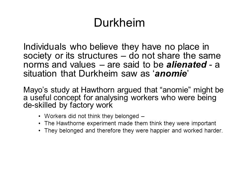 Durkheim Individuals who believe they have no place in society or its structures – do not share the same norms and values – are said to be alienated -