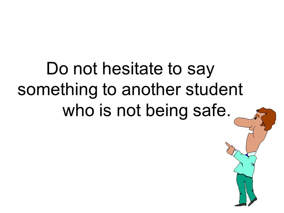 Do not hesitate to say something to another student who is not being safe.