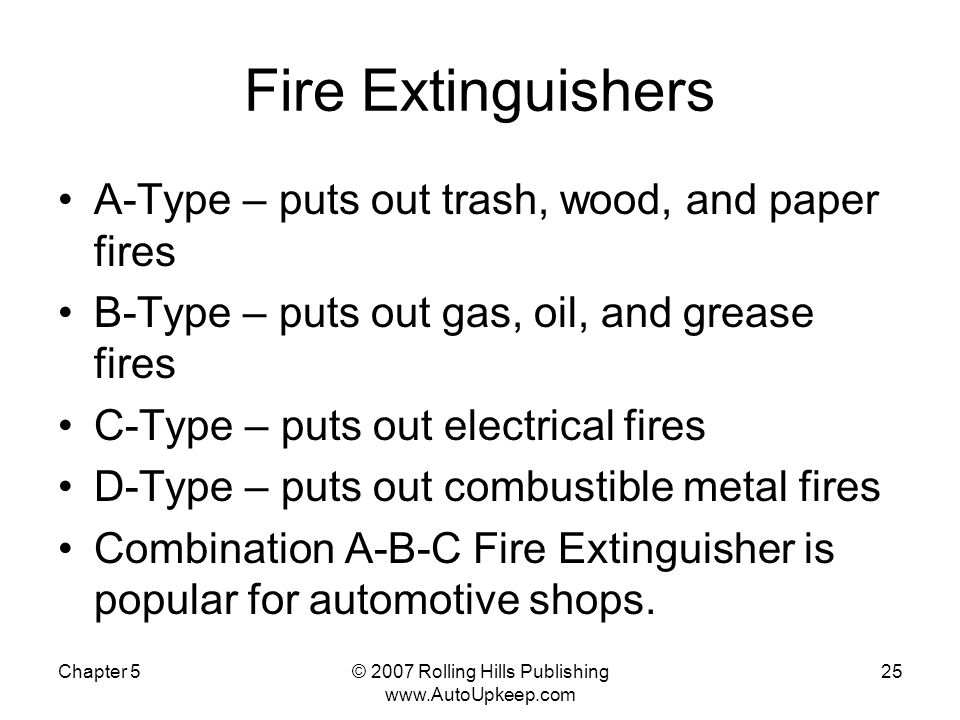 Chapter 5© 2007 Rolling Hills Publishing www.AutoUpkeep.com 25 Fire Extinguishers A-Type – puts out trash, wood, and paper fires B-Type – puts out gas