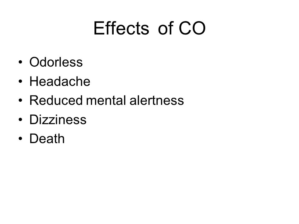 Effects of CO Odorless Headache Reduced mental alertness Dizziness Death