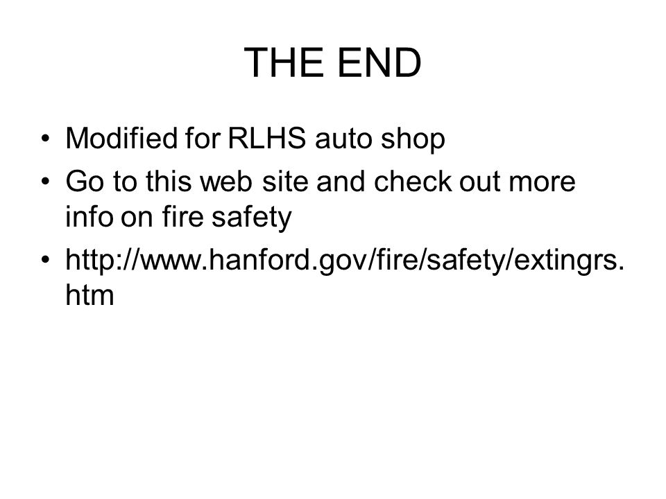 THE END Modified for RLHS auto shop Go to this web site and check out more info on fire safety http://www.hanford.gov/fire/safety/extingrs. htm