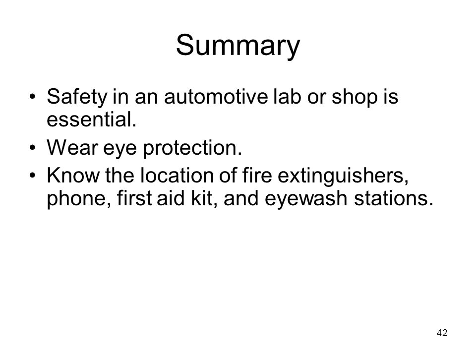 42 Summary Safety in an automotive lab or shop is essential. Wear eye protection. Know the location of fire extinguishers, phone, first aid kit, and e
