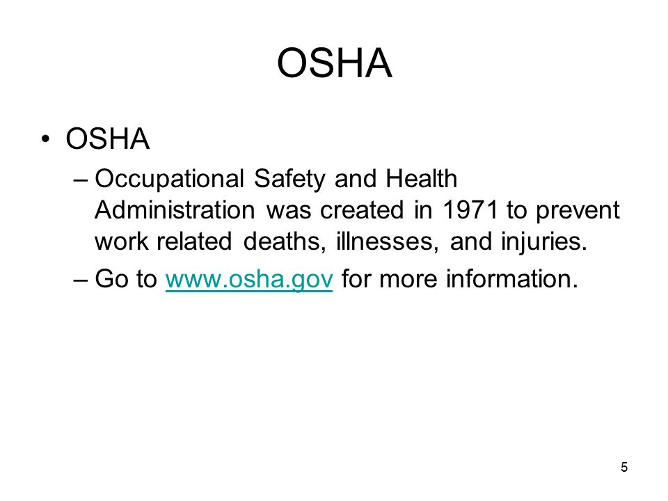 5 OSHA –Occupational Safety and Health Administration was created in 1971 to prevent work related deaths, illnesses, and injuries. –Go to www.osha.gov
