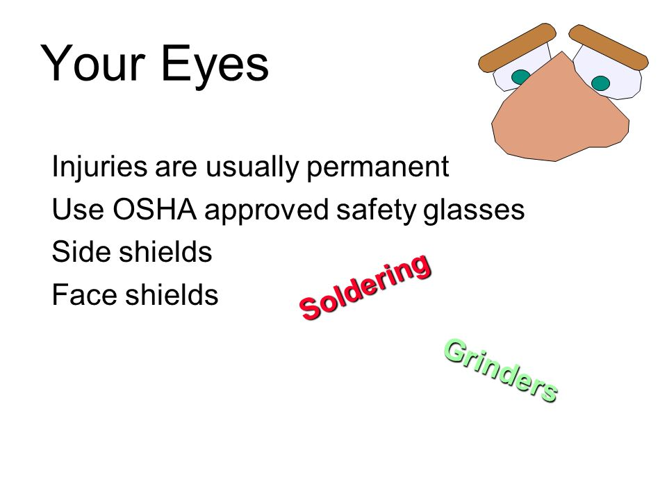 Your Eyes Injuries are usually permanent Use OSHA approved safety glasses Side shields Face shields Soldering Grinders