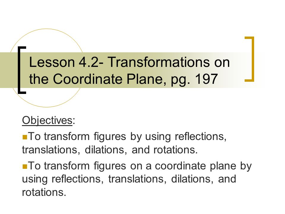 Lesson 4.2- Transformations on the Coordinate Plane, pg. 197 Objectives: To transform figures by using reflections, translations, dilations, and rotat