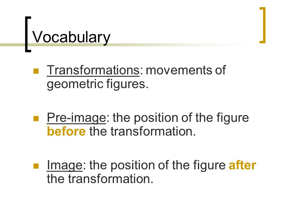 Vocabulary Transformations: movements of geometric figures. Pre-image: the position of the figure before the transformation. Image: the position of th