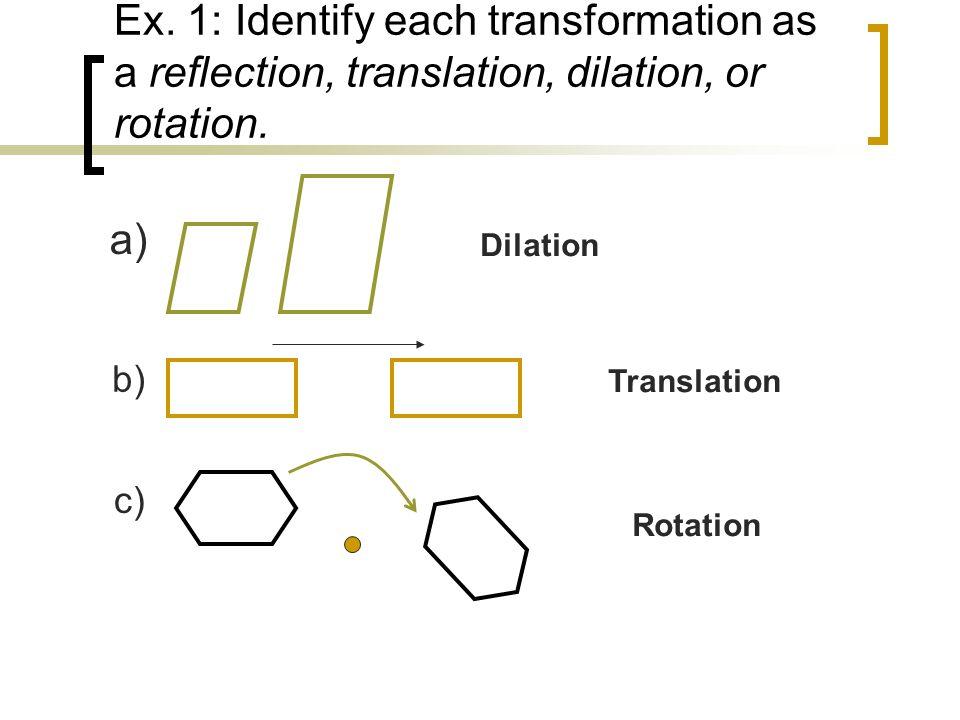 Ex. 1: Identify each transformation as a reflection, translation, dilation, or rotation. a) Dilation b) Translation c) Rotation
