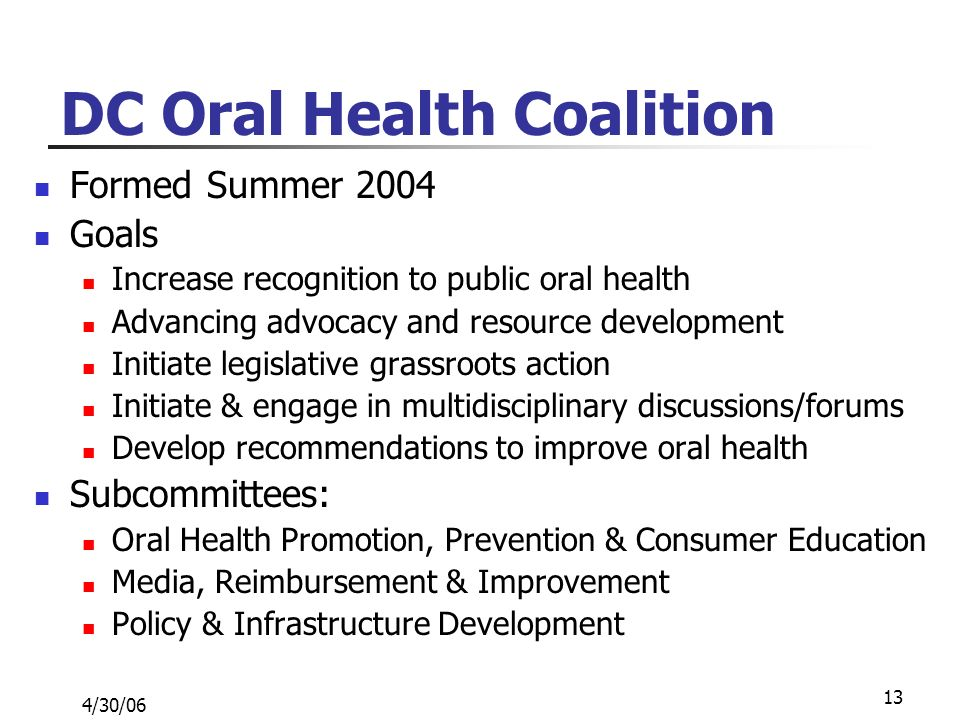 4/30/06 13 DC Oral Health Coalition Formed Summer 2004 Goals Increase recognition to public oral health Advancing advocacy and resource development Initiate legislative grassroots action Initiate & engage in multidisciplinary discussions/forums Develop recommendations to improve oral health Subcommittees: Oral Health Promotion, Prevention & Consumer Education Media, Reimbursement & Improvement Policy & Infrastructure Development