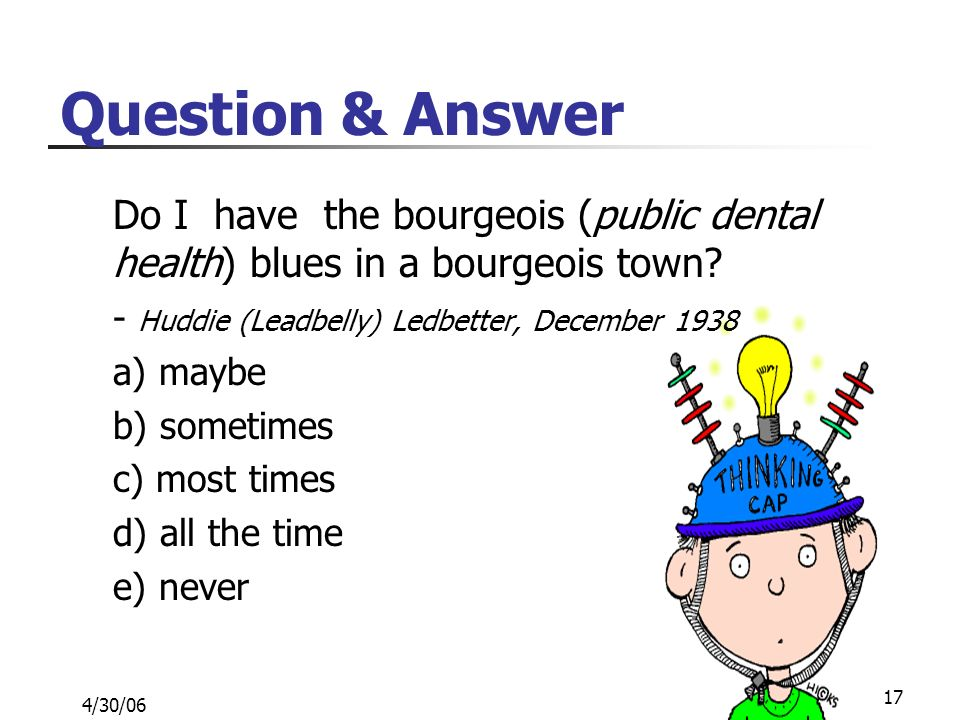 4/30/06 17 Question & Answer Do I have the bourgeois (public dental health) blues in a bourgeois town.