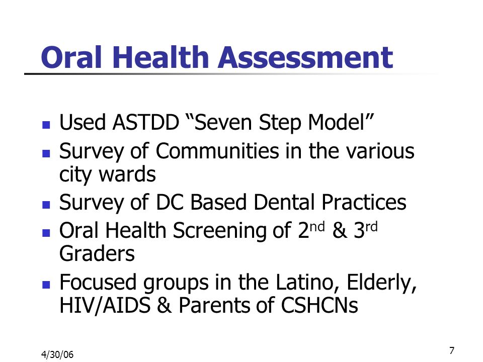 4/30/06 7 Oral Health Assessment Used ASTDD Seven Step Model Survey of Communities in the various city wards Survey of DC Based Dental Practices Oral Health Screening of 2 nd & 3 rd Graders Focused groups in the Latino, Elderly, HIV/AIDS & Parents of CSHCNs