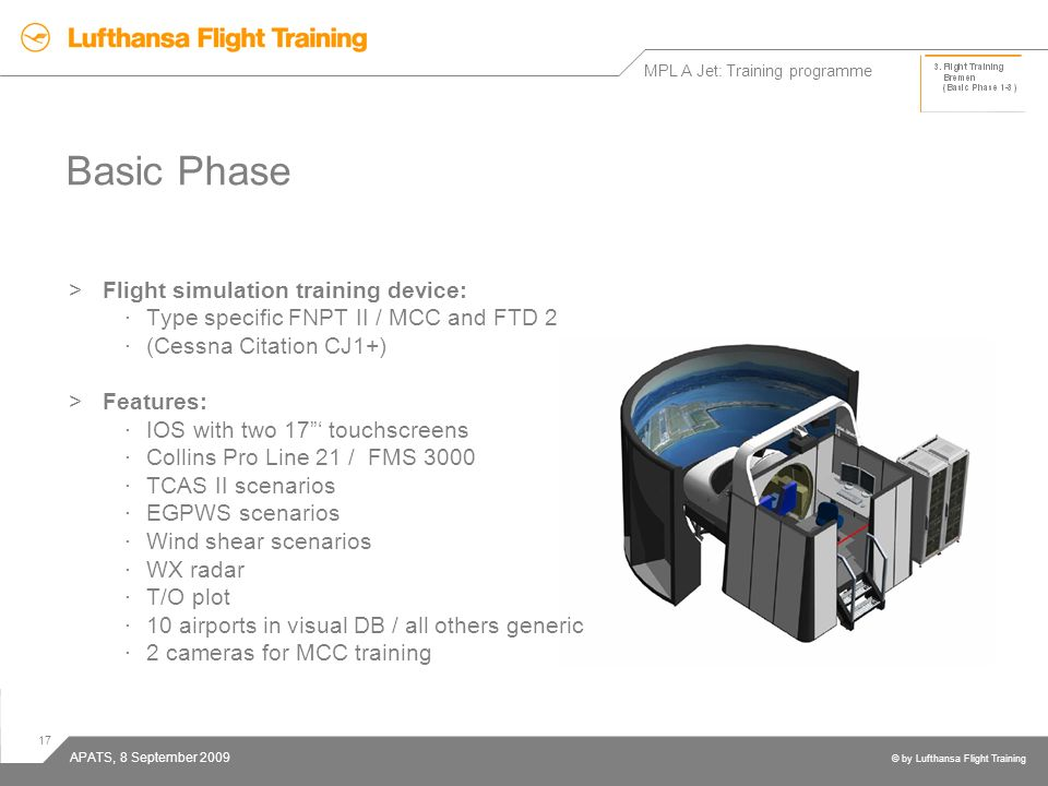 17 © by Lufthansa Flight Training APATS, 8 September 2009 Basic Phase >Flight simulation training device: ·Type specific FNPT II / MCC and FTD 2 ·(Ces