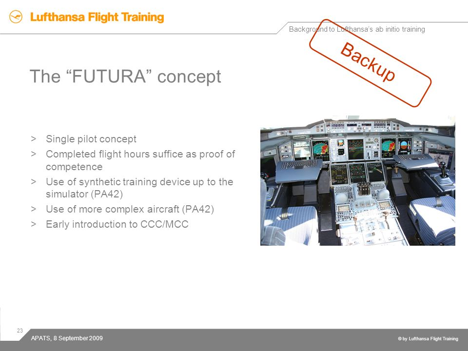 23 © by Lufthansa Flight Training APATS, 8 September 2009 The FUTURA concept >Single pilot concept >Completed flight hours suffice as proof of compete