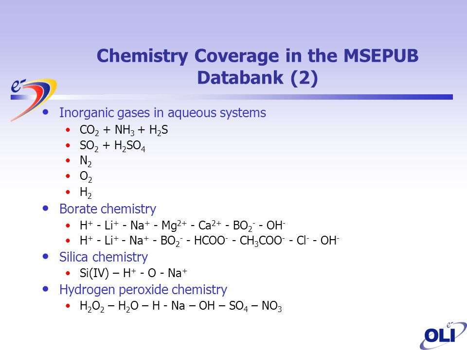 Inorganic gases in aqueous systems CO 2 + NH 3 + H 2 S SO 2 + H 2 SO 4 N 2 O 2 H 2 Borate chemistry H + - Li + - Na + - Mg 2+ - Ca 2+ - BO 2 - - OH - H + - Li + - Na + - BO 2 - - HCOO - - CH 3 COO - - Cl - - OH - Silica chemistry Si(IV) – H + - O - Na + Hydrogen peroxide chemistry H 2 O 2 – H 2 O – H - Na – OH – SO 4 – NO 3 Chemistry Coverage in the MSEPUB Databank (2)