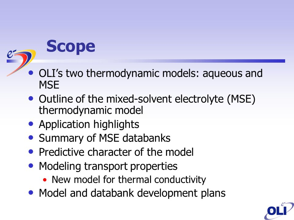 Scope OLIs two thermodynamic models: aqueous and MSE Outline of the mixed-solvent electrolyte (MSE) thermodynamic model Application highlights Summary of MSE databanks Predictive character of the model Modeling transport properties New model for thermal conductivity Model and databank development plans