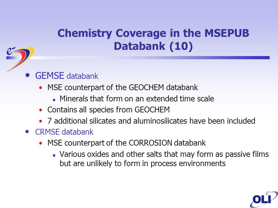 GEMSE databank MSE counterpart of the GEOCHEM databank Minerals that form on an extended time scale Contains all species from GEOCHEM 7 additional silicates and aluminosilicates have been included CRMSE databank MSE counterpart of the CORROSION databank Various oxides and other salts that may form as passive films but are unlikely to form in process environments Chemistry Coverage in the MSEPUB Databank (10)