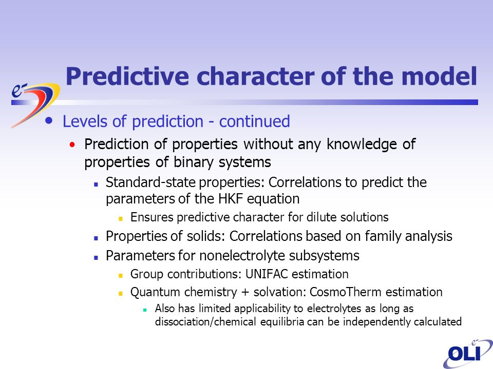 Predictive character of the model Levels of prediction - continued Prediction of properties without any knowledge of properties of binary systems Standard-state properties: Correlations to predict the parameters of the HKF equation Ensures predictive character for dilute solutions Properties of solids: Correlations based on family analysis Parameters for nonelectrolyte subsystems Group contributions: UNIFAC estimation Quantum chemistry + solvation: CosmoTherm estimation Also has limited applicability to electrolytes as long as dissociation/chemical equilibria can be independently calculated