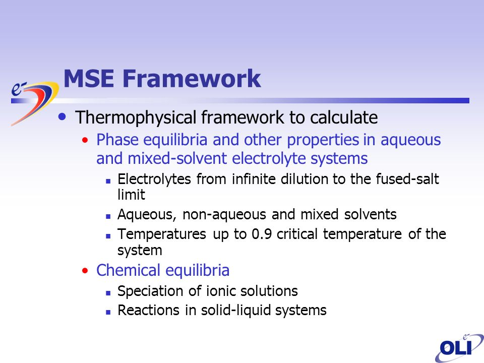 MSE Framework Thermophysical framework to calculate Phase equilibria and other properties in aqueous and mixed-solvent electrolyte systems Electrolytes from infinite dilution to the fused-salt limit Aqueous, non-aqueous and mixed solvents Temperatures up to 0.9 critical temperature of the system Chemical equilibria Speciation of ionic solutions Reactions in solid-liquid systems
