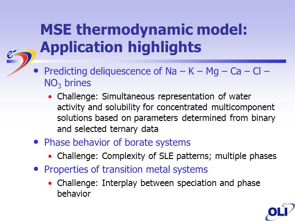MSE thermodynamic model: Application highlights Predicting deliquescence of Na – K – Mg – Ca – Cl – NO 3 brines Challenge: Simultaneous representation of water activity and solubility for concentrated multicomponent solutions based on parameters determined from binary and selected ternary data Phase behavior of borate systems Challenge: Complexity of SLE patterns; multiple phases Properties of transition metal systems Challenge: Interplay between speciation and phase behavior