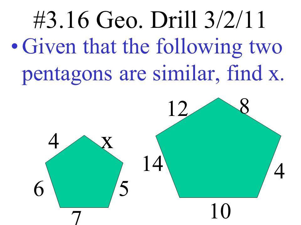 #3.16 Geo. Drill 3/2/11 Given that the following two pentagons are similar, find x. x 4 6 7 5 12 8 4 14 10