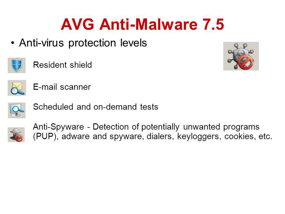 Anti-virus protection levels Resident shield E-mail scanner Scheduled and on-demand tests Anti-Spyware - Detection of potentially unwanted programs (PUP), adware and spyware, dialers, keyloggers, cookies, etc.