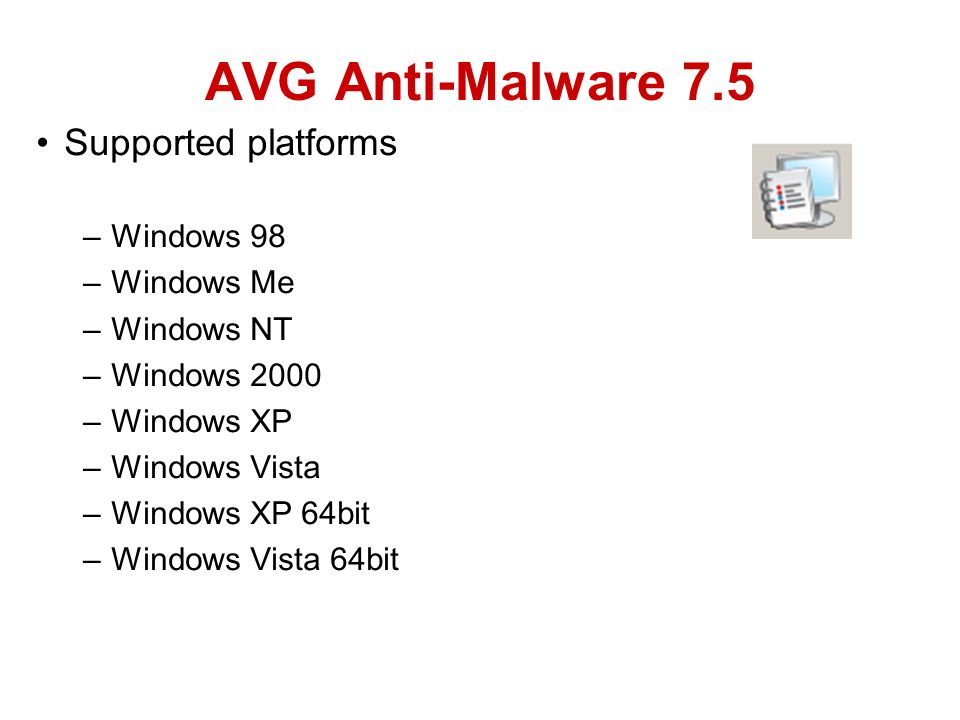Supported platforms –Windows 98 –Windows Me –Windows NT –Windows 2000 –Windows XP –Windows Vista –Windows XP 64bit –Windows Vista 64bit AVG Anti-Malware 7.5
