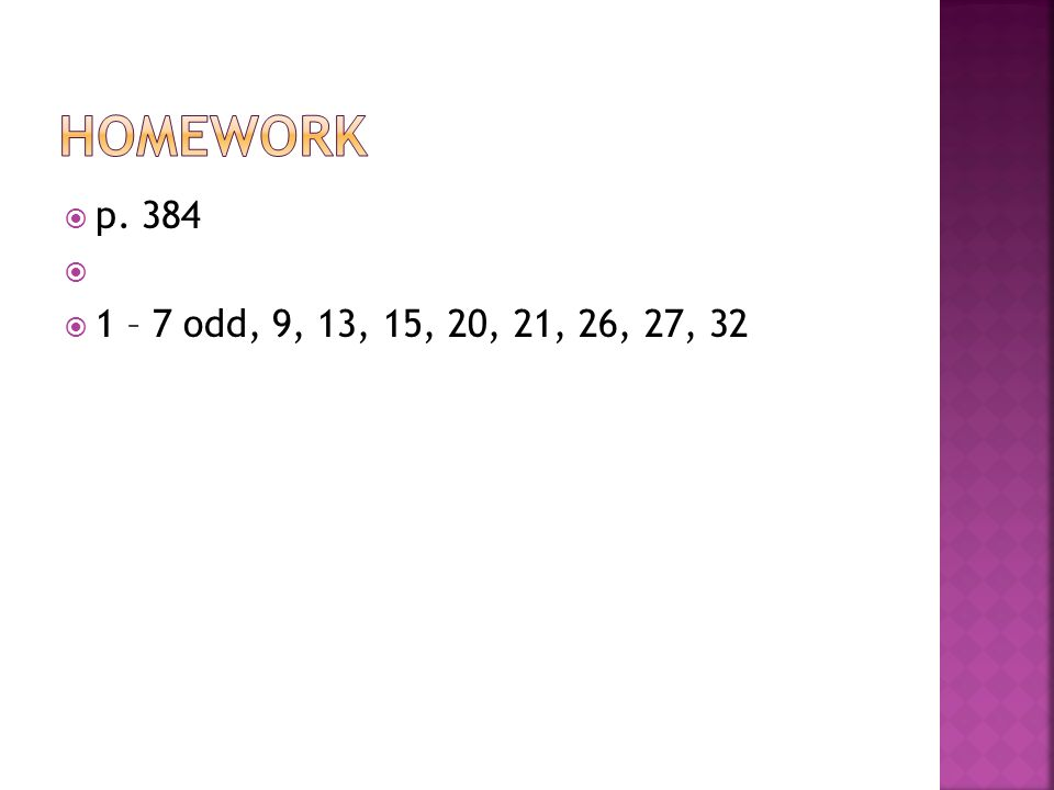 p. 384 1 – 7 odd, 9, 13, 15, 20, 21, 26, 27, 32