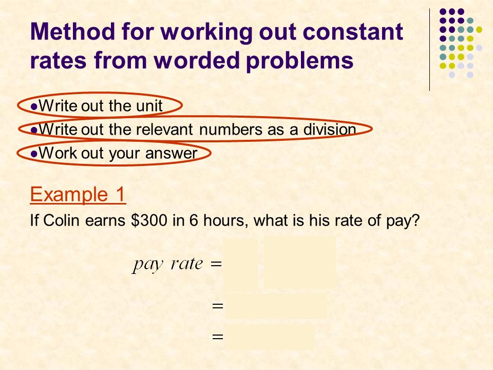 Method for working out constant rates from worded problems Write out the unit Write out the relevant numbers as a division Work out your answer Example 1 If Colin earns $300 in 6 hours, what is his rate of pay
