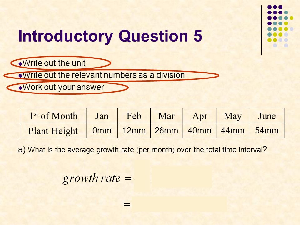 Introductory Question 5 Write out the unit Write out the relevant numbers as a division Work out your answer a) What is the average growth rate (per month) over the total time interval .