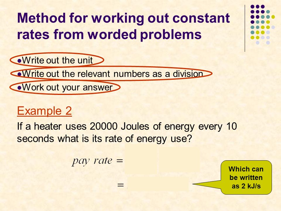 Method for working out constant rates from worded problems Write out the unit Write out the relevant numbers as a division Work out your answer Example 2 If a heater uses 20000 Joules of energy every 10 seconds what is its rate of energy use.