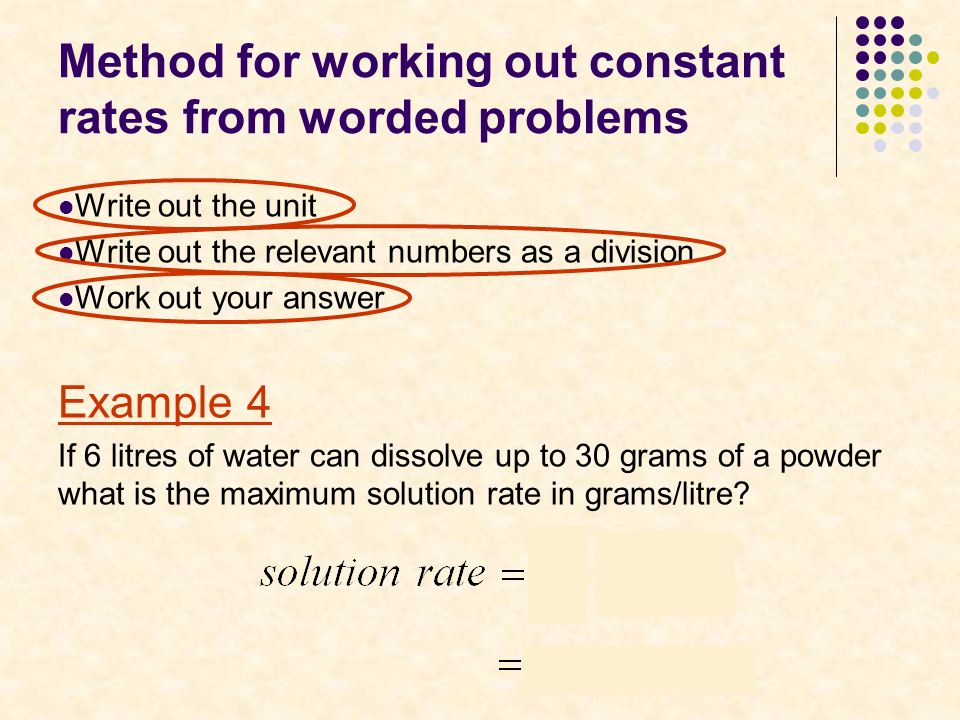 Method for working out constant rates from worded problems Write out the unit Write out the relevant numbers as a division Work out your answer Example 4 If 6 litres of water can dissolve up to 30 grams of a powder what is the maximum solution rate in grams/litre
