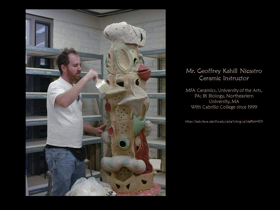 Mr. Geoffrey Kahill Nicastro Ceramic Instructor MFA Ceramics, University of the Arts, PA; BS Biology, Northeastern University, MA With Cabrillo Colleg