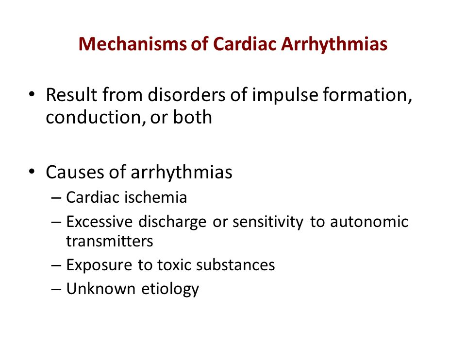 Mechanisms of Cardiac Arrhythmias Result from disorders of impulse formation, conduction, or both Causes of arrhythmias – Cardiac ischemia – Excessive