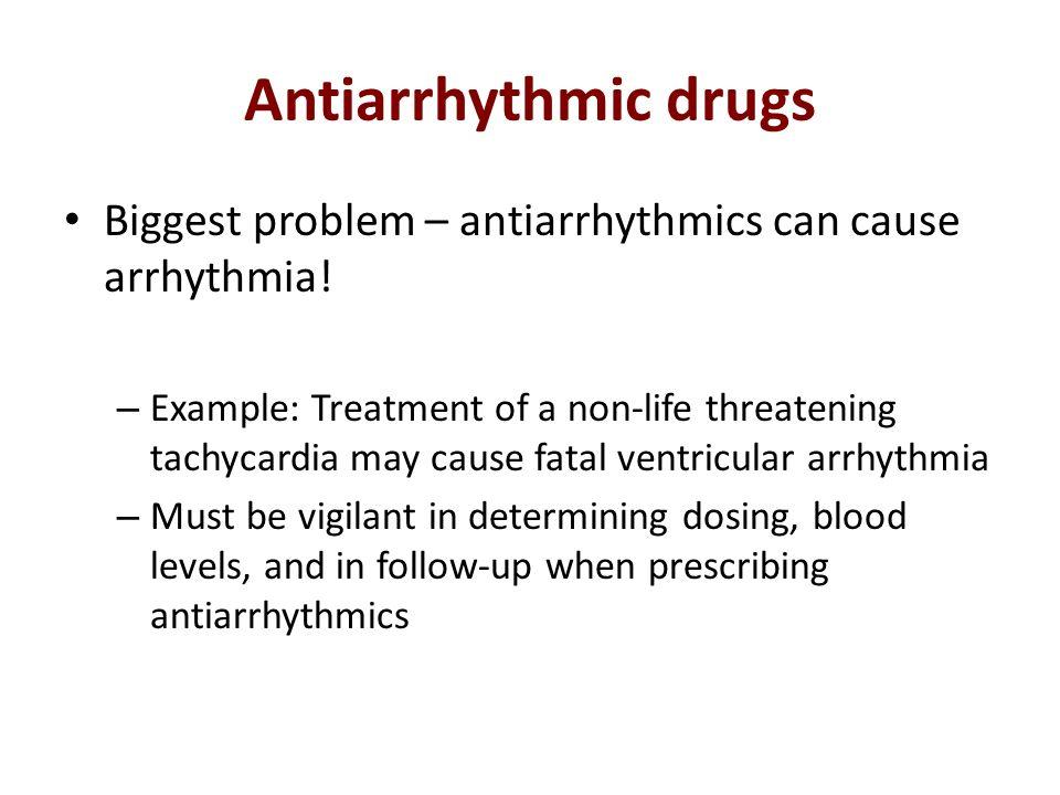 Antiarrhythmic drugs Biggest problem – antiarrhythmics can cause arrhythmia! – Example: Treatment of a non-life threatening tachycardia may cause fata