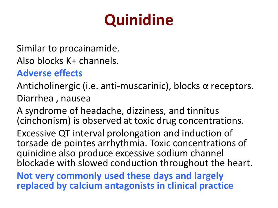 Quinidine Similar to procainamide. Also blocks K+ channels. Adverse effects Anticholinergic (i.e. anti-muscarinic), blocks α receptors. Diarrhea, naus