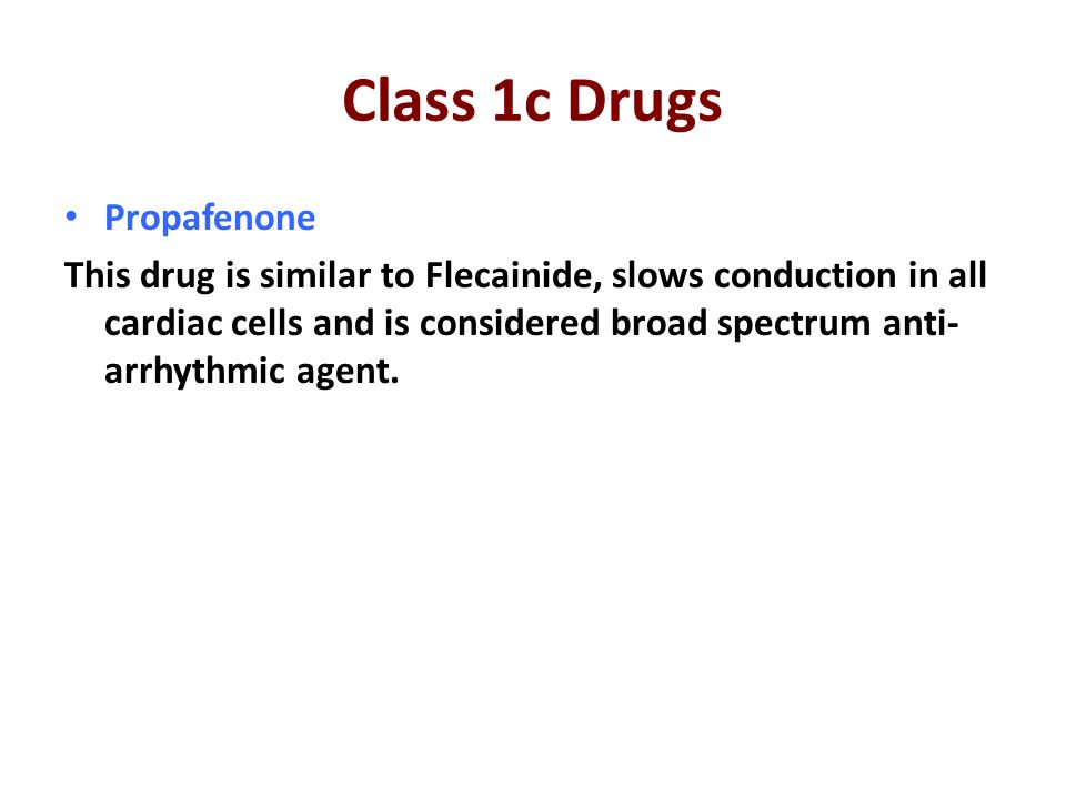 Class 1c Drugs Propafenone This drug is similar to Flecainide, slows conduction in all cardiac cells and is considered broad spectrum anti- arrhythmic