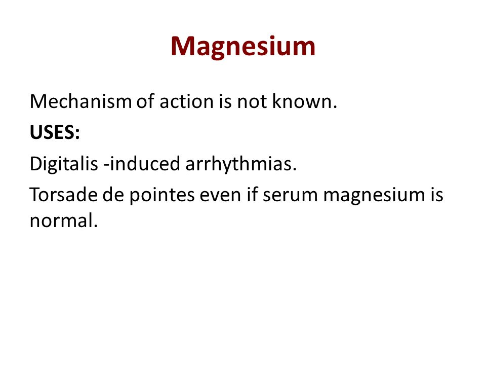 Magnesium Mechanism of action is not known. USES: Digitalis -induced arrhythmias. Torsade de pointes even if serum magnesium is normal.