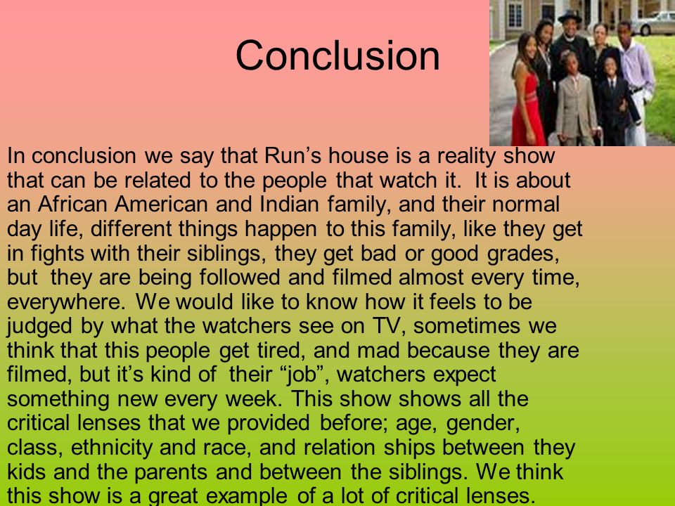 Conclusion In conclusion we say that Runs house is a reality show that can be related to the people that watch it.