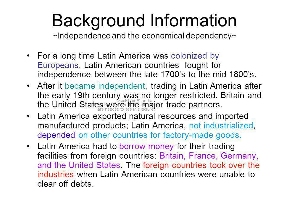 Background Information ~Independence and the economical dependency~ For a long time Latin America was colonized by Europeans.