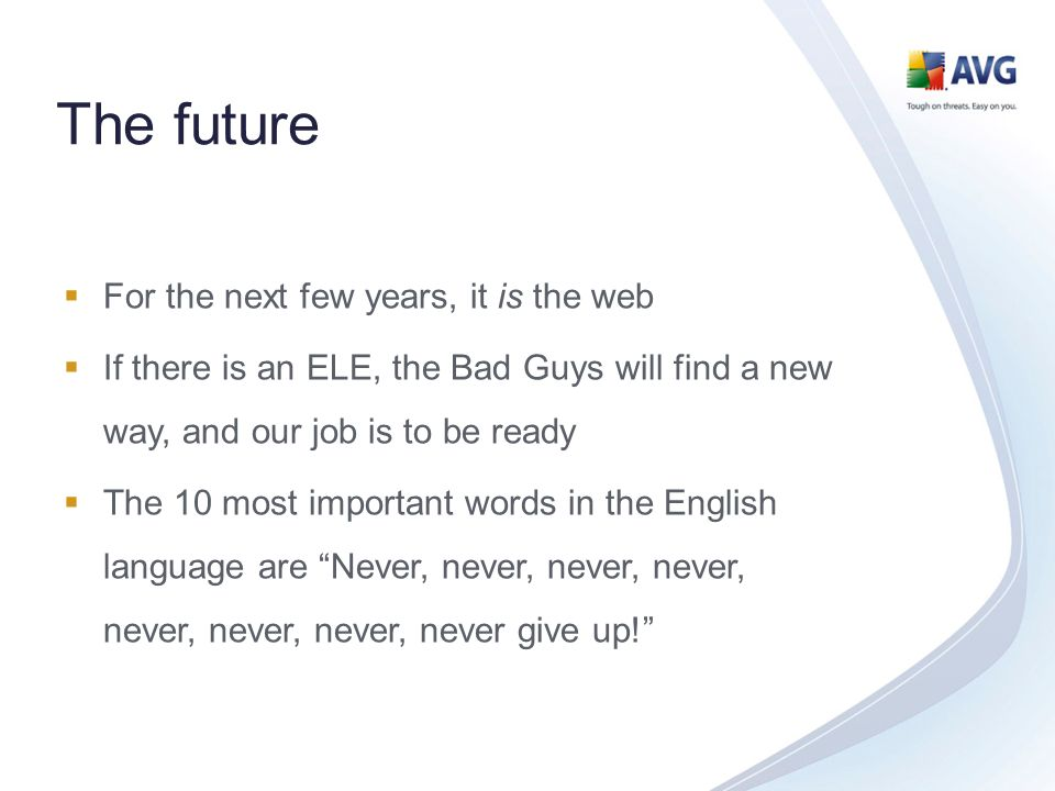 The future For the next few years, it is the web If there is an ELE, the Bad Guys will find a new way, and our job is to be ready The 10 most important words in the English language are Never, never, never, never, never, never, never, never give up!