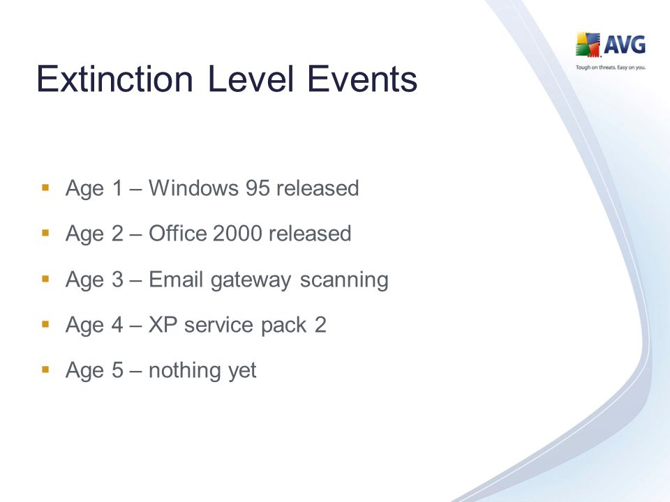 Extinction Level Events Age 1 – Windows 95 released Age 2 – Office 2000 released Age 3 – Email gateway scanning Age 4 – XP service pack 2 Age 5 – nothing yet