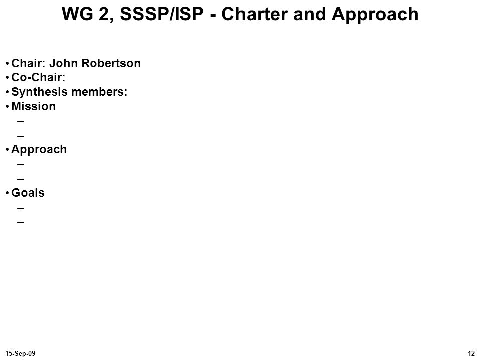 1215-Sep-09 WG 2, SSSP/ISP - Charter and Approach Chair: John Robertson Co-Chair: Synthesis members: Mission – Approach – Goals –