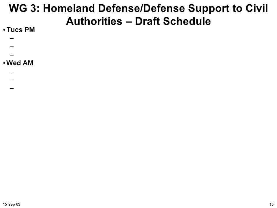 1515-Sep-09 WG 3: Homeland Defense/Defense Support to Civil Authorities – Draft Schedule Tues PM – Wed AM –
